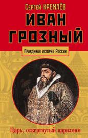 Иван Грозный. Царь, отвергнутый царизмом
