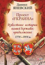 Проект «Украина». Известные истории нашей державы: продолжение (1774–1914 гг.)