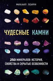 Чудесные камни. 250 минералов: история, свойства и скрытые особенности