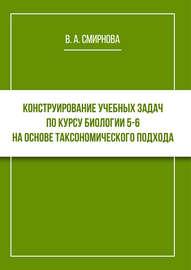 Конструирование учебных задач по курсу биологии 5–6 на основе таксономического подхода. Cборник задач с методическими рекомендациями