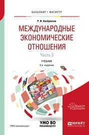 Международные экономические отношения в 3 ч. Часть 3 3-е изд., пер. и доп. Учебник для бакалавриата и магистратуры