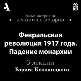 Февральская революция 1917 года. Падение монархии (Лекции Arzamas)