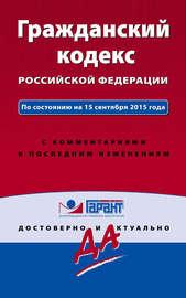 Гражданский кодекс Российской Федерации. По состоянию на 15 сентября 2015 года. С комментариями к последним изменениям
