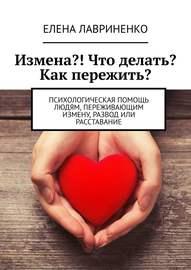 Измена?! Что делать? Как пережить? Психологическая помощь людям, переживающим измену, развод или расставание
