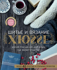 Шитье и вязание ХЮГГЕ. Магия рукоделия для дома, где живет счастье