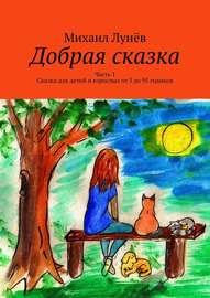 Добрая сказка. Часть 1. Сказка для детей и взрослых от 5 до 95 годиков