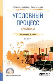 Уголовный процесс. Практикум 2-е изд., пер. и доп. Учебное пособие для СПО
