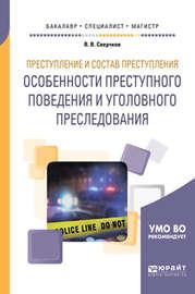 Преступление и состав преступления. Особенности преступного поведения и уголовного преследования. Учебное пособие для бакалавриата, специалитета и магистратуры