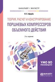 Теория, расчет и конструирование поршневых компрессоров объемного действия 2-е изд. Учебное пособие для бакалавриата и магистратуры