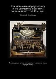 Как написать первую книгу и не выглядеть при этом полным идиотом? Или же… Посвящение всем, кто мечтает написать свою первую книгу