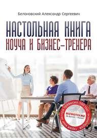 Настольная книга коуча и бизнес-тренера. Как стать тренером номер один