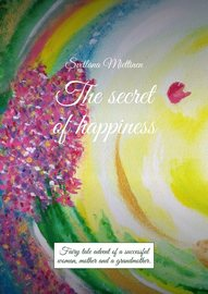 The secret of happiness. Fairy tale advent of a successful woman, mother and a grandmother