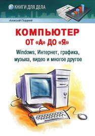 Компьютер от «А» до «Я»: Windows, Интернет, графика, музыка, видео и многое другое