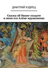 Сказка об Иване-солдате и жене его Алёне-кружевнице