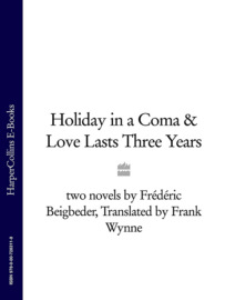 Holiday in a Coma & Love Lasts Three Years: two novels by Fr?d?ric Beigbeder