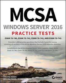 MCSA Windows Server 2016 Practice Tests. Exam 70-740, Exam 70-741, Exam 70-742, and Exam 70-743