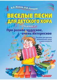 Веселые песни для детского хора. Сборник 2. Про разное чудесное, очень интересное