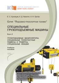Специальные грузоподъемные машины. Книга 2: Грузоподъемные манипуляторы. Специальные полиспастные подвесы и траверсы. Специальные лебедки