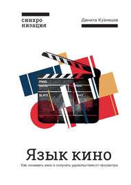 Язык кино. Как понимать кино и получать удовольствие от просмотра