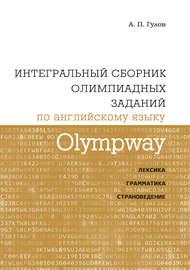 Olympway. Интегральный сборник олимпиадных заданий по английскому языку. Лексика, грамматика, страноведение