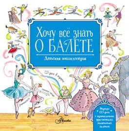 Хочу всё знать о балете. Детская энциклопедия балета: история, музыка и волшебство классического танца