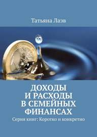 Доходы и расходы в семейных финансах. Серия книг: Коротко и конкретно
