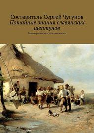 Потайные знания славянских шептунов. Заговоры на все случаи жизни