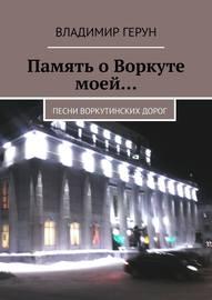 Память о Воркуте моей… Песни воркутинских дорог