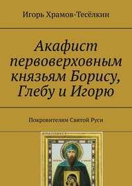 Акафист первоверховным князьям Борису, Глебу и Игорю. Покровителям Святой Руси