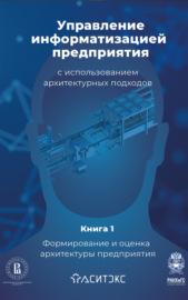 Управление информатизацией предприятия с использованием архитектурных подходов. Книга 1. Формирование и оценка архитектуры предприятия
