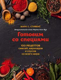 Готовим со специями. 100 рецептов смесей, маринадов и соусов со всего мира