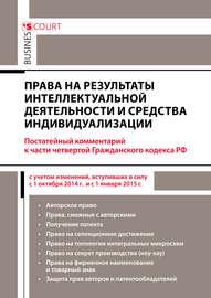 Права на результаты интеллектуальной деятельности и средства индивидуализации: комментарий к части четвертой Гражданского кодекса РФ (постатейный)
