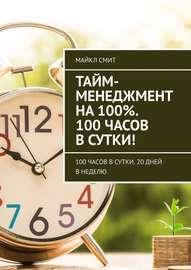 Тайм-менеджмент на 100%. 100 часов в сутки! 100 часов в сутки. 20 дней в неделю