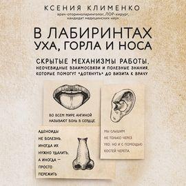 В лабиринтах уха, горла и носа. Скрытые механизмы работы, неочевидные взаимосвязи и полезные знания, которые помогут «дотянуть» до визита к врачу