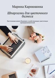 Шпаргалки для цветочного бизнеса. Настольная книга будущих и действующих цветочных предпринимателей