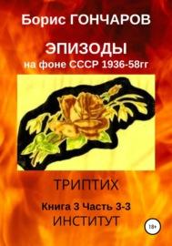Эпизоды на фоне СССР. 1936-58 гг. Книга 3. Часть 3-3 (последняя)