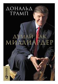 Книга Думай как миллиардер. Все, что следует знать об успехе, недвижимости и жизни вообще