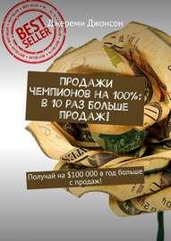 Продажи чемпионов на 100%: в 10 раз больше продаж! Получай на $100 000 в год больше с продаж!