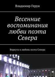Весенние воспоминания любви поэта Севера. Воркута и любовь поэта Севера