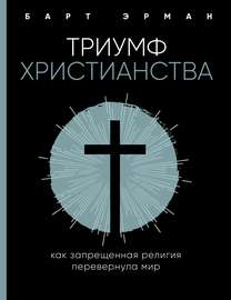 Триумф христианства. Как запрещенная религия перевернула мир