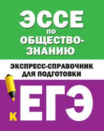 Эссе по обществознанию. Экспресс-справочник для подготовки к ЕГЭ