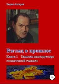 Взгляд в прошлое. Книга 1 – Записки конструктора космической техники
