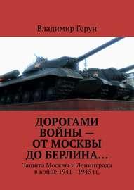 Дорогами войны – от Москвы до Берлина… Защита Москвы и Ленинграда в войне 1941-1945 гг.