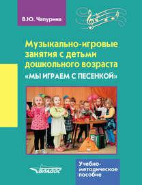 Музыкально-игровые занятия с детьми дошкольного возраста. «Мы играем с песенкой»
