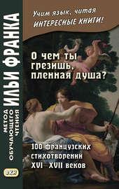 «О чем ты грезишь, пленная душа?» 100 французских стихотворений XVI–XVII веков