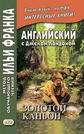 Английский с Джеком Лондоном. Золотой каньон. Рассказы / Jack London. All Gold Canyon. Stories