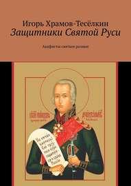 Защитники Святой Руси. Акафисты святым разные