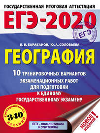 ЕГЭ-2020. География. 10 тренировочных вариантов экзаменационных работ для подготовки к единому государственному экзамену