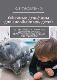 Обычные дельфины для «необычных» детей. Из опыта работы психолога-дельфинотерапевта (практические рекомендации для родителей)