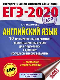 ЕГЭ-2020. Английский язык. 10 тренировочных вариантов экзаменационных работ для подготовки к единому государственному экзамену